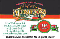 PITTSBURGH FAMILY TRADITIONMINEO'SPizza tHouseQuality Since 1958713A Washington Rd.Mt. Lebanon, PA 15228412-344-9467412-344-9468www.mineospizza.comThanks to our customers for 25 great years!61st19582019ANNIVERSARY PITTSBURGH FAMILY TRADITION MINEO'S Pizza tHouse Quality Since 1958 713A Washington Rd. Mt. Lebanon, PA 15228 412-344-9467 412-344-9468 www.mineospizza.com Thanks to our customers for 25 great years! 61st 1958 2019 ANNIVERSARY