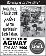 Spring is in the Air!Boots, shoes,& hats in stock,SLOGGERSLocdersWARIT ALLREEKENDWATERPROOFCOMPORTpluswe canspecial orderboots & shoes.EIGHTY FOURAGWAYOfficial2019*BEST OF THE724-222-0600bestObserver Reporter1025 Route 519, Eighty Four, PA 15330Mon., Wed., Thurs., Fri. & Sat. - 8:00am-5pmTues. - 8:00am-6:30pm Closed Sundayobserver-reporter.comW Our Community Observer-Reportunity's Choice Awards.Since 1808 Spring is in the Air! Boots, shoes, & hats in stock, SLOGGERS Locders WARIT ALL REEKEND WATERPROOF COMPORT plus we can special order boots & shoes. EIGHTY FOUR AGWAY Official 2019* BEST OF THE 724-222-0600 best Observer Reporter 1025 Route 519, Eighty Four, PA 15330 Mon., Wed., Thurs., Fri. & Sat. - 8:00am-5pm Tues. - 8:00am-6:30pm Closed Sunday observer-reporter.com W Our Community  Observer-Report unity's Choice Awards. Since 1808