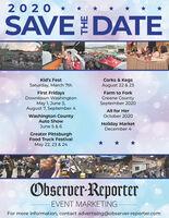 2020 *SAVEDATEKid's FestCorks & KegsAugust 22 & 23Saturday, March 7thFirst FridaysDowntown WashingtonMay 1, June 5,August 7, September 4Farm to ForkGreene CountySeptember 2020All for HerOctober 2020Washington CountyAuto ShowHoliday MarketDecember 4June 5 & 6Greater PittsburghFood Truck FestivalMay 22, 23 & 24Observer-ReporterEVENT MARKETINGFor more information, contact advertising@observer-reporter.com 2020 * SAVEDATE Kid's Fest Corks & Kegs August 22 & 23 Saturday, March 7th First Fridays Downtown Washington May 1, June 5, August 7, September 4 Farm to Fork Greene County September 2020 All for Her October 2020 Washington County Auto Show Holiday Market December 4 June 5 & 6 Greater Pittsburgh Food Truck Festival May 22, 23 & 24 Observer-Reporter EVENT MARKETING For more information, contact advertising@observer-reporter.com