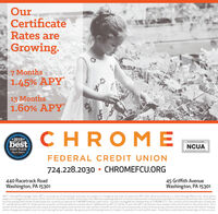 """OurCertificateRates areGrowing.7 Months1.45% APY13 Months1.60% APY*2019*bestCHROMEBEST OF THENCUAFIRST PLACEObseroer-ReporterFEDERAL CREDIT UNION724.228.2030  CHROMEFCU.ORG440 Racetrack RoadWashington, PA 1530145 Griffith AvenueWashington, PA 15301""""APY - Annual Percentage Yield. APY is accurate as of 01/24/2020 and rates are subject to change at any time. Promotional APY offer effective February 3, 2020 through March 31st, 2020 and issubject to change without notice. Offer valid on Consumer and IRA certificates only. Minimum opening deposit of s1000 required with a 5500,000 maximum to receive promotional rate. Certificatemust be opened with 100% of new funds not currently on deposit at CHROME Federal Credit Union. Youmust be eligible for membership at CHROMEFCU. The 7 month certificate will earna fixedrateof 1.440% with an APY of 1.45% and the 13 month certificate will earna fixed rate of 158896 with an APY of 1.60%. To earn this APY, all interest mustremain in the certificate for the entire term. The 7month certificatewill automatically renew at the existing 6 month certificaterate and the 13 month certificate will automatically renew at the existing 12 month certificaterate at the time of renewal,unless changes are made to your account during the ten-calendar day grace period following maturity. Subject to penalty for early withdrawal - these fees couldreduce the earnings of this account. Our Certificate Rates are Growing. 7 Months 1.45% APY 13 Months 1.60% APY *2019* best CHROME BEST OF THE NCUA FIRST PLACE Obseroer-Reporter FEDERAL CREDIT UNION 724.228.2030  CHROMEFCU.ORG 440 Racetrack Road Washington, PA 15301 45 Griffith Avenue Washington, PA 15301 """"APY - Annual Percentage Yield. APY is accurate as of 01/24/2020 and rates are subject to change at any time. Promotional APY offer effective February 3, 2020 through March 31st, 2020 and is subject to change without notice. Offer valid on Consumer and IRA certificates only. Minimum opening deposit of s1000 required"""