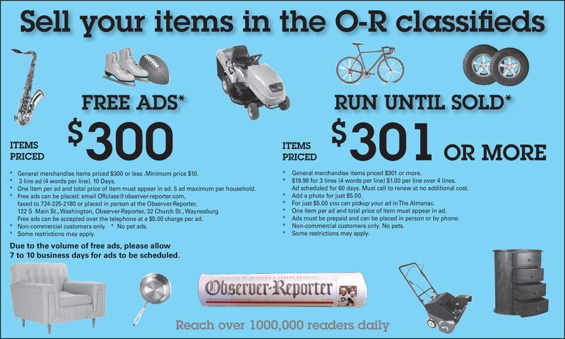 Sell your items in the O-R classifiedsFREE ADS*RUN UNTIL SOLD*$300$301 OR MOREITEMSITEMSPRICEDPRICED* General merchandise items priced $300 or less Minimum price $10.3 line ad (4 words per line). 10 Days.* One Item per ad and total price of item must appear in ad. 5 ad maximum per household. Free ads can be placed: email ORclass@ observer-reporter.com,faxed to 724-225-2180 or placed in person at the Observer-Reporter,122 S Main St., Washington, Observer-Reporter, 32 Church St., WaynesburgFree ads can be accepted over the telephone at a $5.00 charge per ad.* Non-commercial customers only. No pet ads.Some restrictions may apply. General merchandise items priced $301 or more. $19.99 for 3 lines (4 words per line) $1.00 per line over 4 lines.Ad scheduled for 60 days. Must call to renew at no additional cost. Add a photo for just $5.00.* For just $5.00 you can pickup your ad in The Almanac. One item per ad and total price of item must appear in ad. Ads must be prepaid and can be placed in person or by phone.Non-commercial customers only. No pets. Some restrictions may apply.Due to the volume of free ads, please allow7 to 10 business days for ads to be scheduled.Observer-ReporterReach over 1000,000 readers daily Sell your items in the O-R classifieds FREE ADS* RUN UNTIL SOLD* $300 $301 OR MORE ITEMS ITEMS PRICED PRICED * General merchandise items priced $300 or less Minimum price $10. 3 line ad (4 words per line). 10 Days. * One Item per ad and total price of item must appear in ad. 5 ad maximum per household.  Free ads can be placed: email ORclass@ observer-reporter.com, faxed to 724-225-2180 or placed in person at the Observer-Reporter, 122 S Main St., Washington, Observer-Reporter, 32 Church St., Waynesburg Free ads can be accepted over the telephone at a $5.00 charge per ad. * Non-commercial customers only. No pet ads. Some restrictions may apply.  General merchandise items priced $301 or more.  $19.99 for 3 lines (4 words per line) $1.00 per line over 4 lines. Ad scheduled for 60 days. Must call to renew at no additional cost.  Add a photo for just $5.00. * For just $5.00 you can pickup your ad in The Almanac.  One item per ad and total price of item must appear in ad.  Ads must be prepaid and can be placed in person or by phone. Non-commercial customers only. No pets.  Some restrictions may apply. Due to the volume of free ads, please allow 7 to 10 business days for ads to be scheduled. Observer-Reporter Reach over 1000,000 readers daily