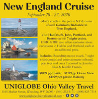 New England CruiseSeptember 20 - 27, 2020Motor coach to the pier in NY & cruise030aboard Carnival's Radiance toNew England.Visit Halifax, St. John, Portland, andBoston on this 7 night cruise.UNIGLOBE also offers exclusive shoreexcursions in Halifax and Portland, each atan additional price.Includes: Roundtrip motor coach, 7 nightcruise, meals and entertainment onboard,port fees and taxes. Escorted by JenniferElias & Katelin Francis.$1099 pp Inside $1199 pp Ocean View$1499 per person BalconyUNIGLOBE Ohio Valley Travel1165 Market Street, Wheeling, WV 26003 · (304) 232-5171 · (800) 825-7314www.uniglobeohiovalleytravel.com: 6 New England Cruise September 20 - 27, 2020 Motor coach to the pier in NY & cruise 030 aboard Carnival's Radiance to New England. Visit Halifax, St. John, Portland, and Boston on this 7 night cruise. UNIGLOBE also offers exclusive shore excursions in Halifax and Portland, each at an additional price. Includes: Roundtrip motor coach, 7 night cruise, meals and entertainment onboard, port fees and taxes. Escorted by Jennifer Elias & Katelin Francis. $1099 pp Inside $1199 pp Ocean View $1499 per person Balcony UNIGLOBE Ohio Valley Travel 1165 Market Street, Wheeling, WV 26003 · (304) 232-5171 · (800) 825-7314 www.uniglobeohiovalleytravel.com: 6