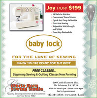 Joy now $199.... 19 Built-In Stitches Convenient Thread Cutter Quick-Set, Drop-In Bobbin Free-Arm Sewing Adjustable Stitch Lengthand Width Four-Step Buttonhole(baby lockFOR THE LOVE OF SEWINGWHEN YOU'RE READY FOR THE BESTFREE CLASSES...Beginning Sewing & Quilting Classes Now FormingCIoria Hor.Sawing Studio300 Castle Shannon Blvd.Mt. Lebanon, PA 15234Mon-Sat 10am-5pm  Thurs 10am-8pmSun by AppointmentQuality Sewing Machines & Exceptional 412-344-2330  www.sew412.comService Since 1983 Joy now $199 ....  19 Built-In Stitches  Convenient Thread Cutter  Quick-Set, Drop-In Bobbin  Free-Arm Sewing  Adjustable Stitch Length and Width  Four-Step Buttonhole (baby lock FOR THE LOVE OF SEWING WHEN YOU'RE READY FOR THE BEST FREE CLASSES... Beginning Sewing & Quilting Classes Now Forming CIoria Hor. Sawing Studio 300 Castle Shannon Blvd. Mt. Lebanon, PA 15234 Mon-Sat 10am-5pm  Thurs 10am-8pm Sun by Appointment Quality Sewing Machines & Exceptional 412-344-2330  www.sew412.com Service Since 1983