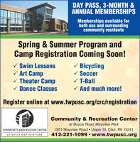DAY PASS, 3-MONTH &ANNUAL MEMBERSHIPSMemberships available forboth usc and surroundingcommunity residentsSpring & Summer Program andCamp Registration Coming Soon!V Swim LessonsV Art CampV Theater CampV Dance ClassesV BicyclingV SoccerV T-BallV And much more!Register online at www.twpusc.org/crc/registrationCommunity & Recreation Centerat Boyce Road Mayview Park1551 Mayview Road  Upper St. Clair, PA 15241412-221-1099  www.twpusc.orgCOMMUNITY & RECREATION CENTERAT BOYCE MAYVIEW PARK DAY PASS, 3-MONTH & ANNUAL MEMBERSHIPS Memberships available for both usc and surrounding community residents Spring & Summer Program and Camp Registration Coming Soon! V Swim Lessons V Art Camp V Theater Camp V Dance Classes V Bicycling V Soccer V T-Ball V And much more! Register online at www.twpusc.org/crc/registration Community & Recreation Center at Boyce Road Mayview Park 1551 Mayview Road  Upper St. Clair, PA 15241 412-221-1099  www.twpusc.org COMMUNITY & RECREATION CENTER AT BOYCE MAYVIEW PARK
