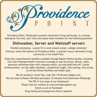 ProvidencePOIN TProvidence Point, Pittsburgh's premier retirement living community, is currentlylooking for full time, part time and casual team members for the following positions:Dishwasher, Server and Waitstaff serversFlexible scheduling a great fit to work around school, college schedules!Find your work/life balance at Providence Point, a premier luxury retirement livingcommunity in the South Hills.Enjoy the comprehensive benefits available through Baptist Homes Society, includingLow Cost Employee health insurance coverage or opt-out bonus, dental, vision,generous retirement plan with company match, accrued paid time off, tuitionreimbursement, no late night schedules, competitive wages, free parking, free accessto on-site fitness facilities and indoor pool.We are located in Scott Twp. near the l-79 Kirwan Heights exit.We are close to Bower Hill Road and about 15 minutes from Downtown Pittsburgh.The PAT 41 bus stops at our Gatehouse!Please visit our website at www.providencepoint.orgCheck us out on Facebook!Drug testing and background checks required. Providence POIN T Providence Point, Pittsburgh's premier retirement living community, is currently looking for full time, part time and casual team members for the following positions: Dishwasher, Server and Waitstaff servers Flexible scheduling a great fit to work around school, college schedules! Find your work/life balance at Providence Point, a premier luxury retirement living community in the South Hills. Enjoy the comprehensive benefits available through Baptist Homes Society, including Low Cost Employee health insurance coverage or opt-out bonus, dental, vision, generous retirement plan with company match, accrued paid time off, tuition reimbursement, no late night schedules, competitive wages, free parking, free access to on-site fitness facilities and indoor pool. We are located in Scott Twp. near the l-79 Kirwan Heights exit. We are close to Bower Hill Road and about 15 minutes from Downtown Pittsburgh. The PAT 41 bus stops at our Gatehouse! Please visit our website at www.providencepoint.org Check us out on Facebook! Drug testing and background checks required.