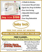 19 Built-In Stitchesbaly leck Convenient Thread CutterQuick-Set, Drop-In Bobbin Free-Arm SewingAdjustable Stitch Lengthand WidthJoy now $199Four-Step Buttonholebaby lockFOR THE LOVE OF SEWINGWHEN YOU'RE READY FOR THE BESTFREE CLASSES...Beginning Sewing & Quilting Classes Now Forming300 Castle Shannon Blvd.GIoria HormSawing StudioMt. Lebanon, PA 15234Mon-Sat 10am-5pmThurs 10am-8pmSun by AppointmentQuality Sewing Machines & ExceptionalService Since 1983412-344-2330 www.sew412.com  19 Built-In Stitches baly leck  Convenient Thread Cutter Quick-Set, Drop-In Bobbin  Free-Arm Sewing Adjustable Stitch Length and Width Joy now $199 Four-Step Buttonhole baby lock FOR THE LOVE OF SEWING WHEN YOU'RE READY FOR THE BEST FREE CLASSES... Beginning Sewing & Quilting Classes Now Forming 300 Castle Shannon Blvd. GIoria Horm Sawing Studio Mt. Lebanon, PA 15234 Mon-Sat 10am-5pm Thurs 10am-8pm Sun by Appointment Quality Sewing Machines & Exceptional Service Since 1983 412-344-2330 www.sew412.com