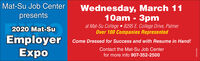 Mat-Su Job CenterWednesday, March 1110am - 3pmat Mat-Su College  8295 E. College Drive, PalmerOver 100 Companies RepresentedEmployer Come Dressed for Success and with Resume in Hand!presents2020 Mat-SuExpoContact the Mat-Su Job Centerfor more info 907-352-2500 Mat-Su Job Center Wednesday, March 11 10am - 3pm at Mat-Su College  8295 E. College Drive, Palmer Over 100 Companies Represented Employer Come Dressed for Success and with Resume in Hand! presents 2020 Mat-Su Expo Contact the Mat-Su Job Center for more info 907-352-2500