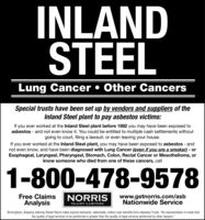 "INLANDSTEELLung Cancer  Other CancersSpecial trusts have been set up by vendors and suppliers of theInland Steel plant to pay asbestos victims:If you ever worked at the Inland Steel plant before 1982 you may have been exposed toasbestos - and not even know it. You could be entitled to multiple cash settlements withoutgoing to court, filing a lawsuit, or even leaving your house.If you ever worked at the Inland Steel plant, you may have been exposed to asbestos - andnot even know, and have been diagnosed with Lung Cancer (even if you are a smoker) - orEsophageal, Laryngeal, Pharyngeal, Stomach, Colon, Rectal Cancer or Mesothelioma, orknow someone who died from one of these cancers, call1-800-478-9578Free ClaimsAnalysisNORRISINJURY LAWYERSwww.getnorris.com/asbNationwide ServiceBirmingham, Alabama attorney Robert Norris helps injured claimants, nationwide, collect cash benefits from Asbestos Trusts. ""No representation is made thatthe quality of legal services to be performed is greater than the quality of legal services performed by other lawyers."" INLAND STEEL Lung Cancer  Other Cancers Special trusts have been set up by vendors and suppliers of the Inland Steel plant to pay asbestos victims: If you ever worked at the Inland Steel plant before 1982 you may have been exposed to asbestos - and not even know it. You could be entitled to multiple cash settlements without going to court, filing a lawsuit, or even leaving your house. If you ever worked at the Inland Steel plant, you may have been exposed to asbestos - and not even know, and have been diagnosed with Lung Cancer (even if you are a smoker) - or Esophageal, Laryngeal, Pharyngeal, Stomach, Colon, Rectal Cancer or Mesothelioma, or know someone who died from one of these cancers, call 1-800-478-9578 Free Claims Analysis NORRIS INJURY LAWYERS www.getnorris.com/asb Nationwide Service Birmingham, Alabama attorney Robert Norris helps injured claimants, nationwide, collect cash benefits from Asbestos Trusts. ""No representation is made that the quality of legal services to be performed is greater than the quality of legal services performed by other lawyers."""
