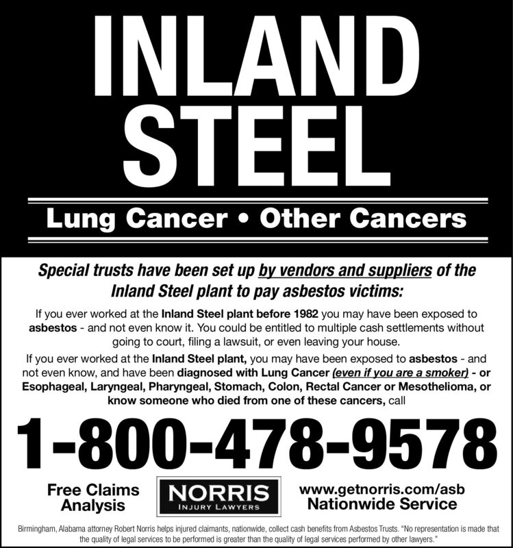 """INLANDSTEELLung Cancer  Other CancersSpecial trusts have been set up by vendors and suppliers of theInland Steel plant to pay asbestos victims:If you ever worked at the Inland Steel plant before 1982 you may have been exposed toasbestos - and not even know it. You could be entitled to multiple cash settlements withoutgoing to court, filing a lawsuit, or even leaving your house.If you ever worked at the Inland Steel plant, you may have been exposed to asbestos - andnot even know, and have been diagnosed with Lung Cancer (even if you are a smoker) - orEsophageal, Laryngeal, Pharyngeal, Stomach, Colon, Rectal Cancer or Mesothelioma, orknow someone who died from one of these cancers, call1-800-478-9578Free ClaimsAnalysisNORRISINJURY LAWYERSwww.getnorris.com/asbNationwide ServiceBirmingham, Alabama attorney Robert Norris helps injured claimants, nationwide, collect cash benefits from Asbestos Trusts. """"No representation is made thatthe quality of legal services to be performed is greater than the quality of legal services performed by other lawyers."""" INLAND STEEL Lung Cancer  Other Cancers Special trusts have been set up by vendors and suppliers of the Inland Steel plant to pay asbestos victims: If you ever worked at the Inland Steel plant before 1982 you may have been exposed to asbestos - and not even know it. You could be entitled to multiple cash settlements without going to court, filing a lawsuit, or even leaving your house. If you ever worked at the Inland Steel plant, you may have been exposed to asbestos - and not even know, and have been diagnosed with Lung Cancer (even if you are a smoker) - or Esophageal, Laryngeal, Pharyngeal, Stomach, Colon, Rectal Cancer or Mesothelioma, or know someone who died from one of these cancers, call 1-800-478-9578 Free Claims Analysis NORRIS INJURY LAWYERS www.getnorris.com/asb Nationwide Service Birmingham, Alabama attorney Robert Norris helps injured claimants, nationwide, collect cash benefits from Asbestos Trusts. """"No represe"""