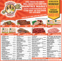 """AD PRICES EFFECTIVERAINTREELARGE ENOUGH FOR VARIETY,SMALL ENOUGH TO BE HOMETOWN WEDNESDAYRAINTREE IMARKET MARCH 4THwww.raintreemarket.com17750 HWY 182 BALDWIN337-578-6035THROUGHTUESDAYMARKETMARCH 10THHOURS: MON-SAT 7:00AM-7:00PM, SUN 7:00AM-4:00 PMNOT RESPONSIBLE FOR TYPOGRAPHICAL ERRORSCHICKEN$199RUMPST LOUIS STYLEPORKJUMBO PACK SANDERSON FARMS$299$149 DRUMSTICKS OR THIGHSROASTTENDERLOINLBLBLB$69$5.9JUMBO PACK SANDERSON FARMSWINGETTES99FAMILY PACKFAMILY PACKGROUND ROUND19.2 0Z HONEYSUCKLE WHITE249T-BONE STEAKSGROUND TURKEY BREASTLB12 OZ BRYAN ALL MEATWIENERS...16 OZ FC OR SHURFINE$66BUTTER...10-12 OZ KRAFTCHEESE SINGLES..16 LB KINGSFORDCHARCOAL ..""""3"""" DAY SALE - FRI, SAT, & SUNONLY! - MARCH 6TH, 7TH, & 8TH2/$5.00$8.9916 OZ BUCKLEY FARMSCORN DOGS8-12 ROLL SIMPLY DONE PAPER TOWELSOR BATH TISSUE.BONELESS CENTER CUTPORK LOIN ROAST..STORE SLICED SARA LEE HONEY OR$2.492/$6.00$2.99BROWN SUGAR HAM... $4.99/LB12 OZ BRYANSLICED BACON.13-14 OZ SELECTED BRYANSMOKED SAUSAGE.22-28 OZ PICTSWEETFROZEN VEGETABLES.STORE SLICED MANDAROAST BEEF ...$2.992/$4.00.$1.29/LB$6.99/LBHALF GALLON OR 12 CT CUPSBLUE BELL.3 LB SELECTED MANDASMOKED SAUSAGE15-24 OZ CLASSICOPASTA SAUCE.2/S5.00$5.29STORE SLICED KRETSCHMAR YELLOW..$7.994 LB GUIDRY'S RANDOM CUTCATFISH FILLETS.19-24 OZ GORTON'sFISH STICKSAMERICAN CHEESE. . $3.99/LB$15.96$4.992/$3.00...... ..128 OZ FC OR SHURFINE VEGETABLEOR CANOLA OIL.26 OZ CAFÉ VALLEYCRÈME CAKES. .....1 LB (51-60 CT) LOUISIANA SELECTPEELED SHRIMP.5 LB RUSSETPOTATOES..3 LB BAGYELLOW ONIONS..$5.99$4.992/$10.00.99¢2-3 0Z STARKISTCHUNK LIGHT TUNA. .14 OZ CAROLINA PRIDE KIELBOSA OR64 OZ SHURFINEAPPLE JUICE$1.5999¢SMOKED SAUSAGE. .. 2/$4.00.99¢1 LB GUIDRY'SCREOLE SEASONING.30 OZ HELLMAN'SMAYONNAISE14 OZ CAROLINA PRIDECOCKTAIL SMOKIES64 OZ SUNNY DDRINKS.$2.99$4.4989¢--.2/$4.001 LB WHOLEMUSHROOMS12 PK FC OR SHURFINESOFT DRINKS14 OZ CAROLINA PRIDE 4X6OCEAN SELECT (26-30 CT)HEADLESSSHRIMP (SOLD IN 3LB BAG).... $4.99/LB$2.994/S10.00COOKED HAM..2/$4.00YELLOW, RED, OR ORANGEBELL PEP"""