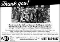 "Thank you!All10adieThank you to the Staff and Sponsors that helped make the2019 Dentistry From Our Hearts Another Successful Event.Porta Pro's, Argus Observer, Signet, Coca Cola, Buhrley Endodontics, Dental Health Products,Idaho oral surgery, Kinney and Keele, OCDC, Subway Ontario, Subway Payette, M &W Donuts, Graphix wear,Staples, Presbyterian Church Ontario, Webster Orthodontics, Ontario Sanitary, Payette RV.""Dr Clarke Short, Dr Colt Sweeten, Kara, Kaylee, Rilee, Amanda, Jill, Sabrina, Stephanie, Janet, Veronica, Nancy, Brian, Marc,Mikayla, Olga, Lori, Marsha, Theresa O, Tami, Sleina, Sahirit, Eva, Mayra, Linda, Angelica, Joyce, Angelica, Kelsey, Jessica,WHWhiteHouse347 W. Idaho Avenue, Ontario, Oregonwww.whitehousedental.net(541) 889-8837Dental969607 Thank you! All10 adie Thank you to the Staff and Sponsors that helped make the 2019 Dentistry From Our Hearts Another Successful Event. Porta Pro's, Argus Observer, Signet, Coca Cola, Buhrley Endodontics, Dental Health Products, Idaho oral surgery, Kinney and Keele, OCDC, Subway Ontario, Subway Payette, M &W Donuts, Graphix wear, Staples, Presbyterian Church Ontario, Webster Orthodontics, Ontario Sanitary, Payette RV."" Dr Clarke Short, Dr Colt Sweeten, Kara, Kaylee, Rilee, Amanda, Jill, Sabrina, Stephanie, Janet, Veronica, Nancy, Brian, Marc, Mikayla, Olga, Lori, Marsha, Theresa O, Tami, Sleina, Sahirit, Eva, Mayra, Linda, Angelica, Joyce, Angelica, Kelsey, Jessica, WH White House 347 W. Idaho Avenue, Ontario, Oregon www.whitehousedental.net (541) 889-8837 Dental 969607"
