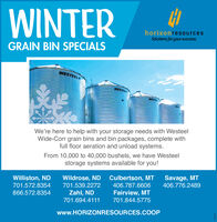 WINTERhorizonresourcesSolutions for your success.GRAIN BIN SPECIALSWESTEELWESTEELWESTERWESWe're here to help with your storage needs with WesteelWide-Corr grain bins and bin packages, complete withfull floor aeration and unload systems.From 10,000 to 40,000 bushels, we have Westeelstorage systems available for you!Savage, MTWildrose, ND Culbertson, MT406.787.6606Williston, ND406.776.2489701.572.8354701.539.2272866.572.8354Zahl, NDFairview, MT701.694.4111701.844.5775www.HORIZONRESOURCES.COOP264233 WINTER horizonresources Solutions for your success. GRAIN BIN SPECIALS WESTEEL WESTEEL WESTER WES We're here to help with your storage needs with Westeel Wide-Corr grain bins and bin packages, complete with full floor aeration and unload systems. From 10,000 to 40,000 bushels, we have Westeel storage systems available for you! Savage, MT Wildrose, ND Culbertson, MT 406.787.6606 Williston, ND 406.776.2489 701.572.8354 701.539.2272 866.572.8354 Zahl, ND Fairview, MT 701.694.4111 701.844.5775 www.HORIZONRESOURCES.COOP 264233