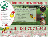 Christmas City LandscapingFree Instant QuotesWhy Us?V Fully Insuredv Our PricesV Our ServicesV Local Guys Tree Removal / TrimmingSpring / Fall Clean-up Grass CuttingMulching Bush Trimming Fertilizing Snow Removal Brush Pile PickupV Free Instant QuoteV And just because we willdo the things you don'tfeel like doing.Servicing Lehigh ValleyCall: 484-707-9949$300 OFF50% Off First CutGet your first grasscut half off with yearly signupRefer a new client andreceive a free lawn cutor snow removalTree Servicesor 20% offJust Mention TRAd Christmas City Landscaping Free Instant Quotes Why Us? V Fully Insured v Our Prices V Our Services V Local Guys  Tree Removal / Trimming Spring / Fall Clean-up  Grass Cutting Mulching  Bush Trimming  Fertilizing  Snow Removal  Brush Pile Pickup V Free Instant Quote V And just because we will do the things you don't feel like doing. Servicing Lehigh Valley Call: 484-707-9949 $300 OFF 50% Off First Cut Get your first grass cut half off with yearly signup Refer a new client and receive a free lawn cut or snow removal Tree Services or 20% off Just Mention TRAd