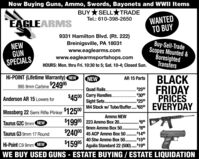 "Now Buying Guns, Ammo, Swords, Bayonets and WWII ItemsBUY *SELLTRADEWANTEDTO BUYTel.: 610-398-2650EAGLEARMS9331 Hamilton Blvd. (Rt. 222)NEWGUNSPECIALSBreinigsville, PA 18031www.eaglearms.comwww.eaglearmsportshops.comBuy-Sell-TradeScopes Mounted &BoresightedTransfersHOURS: Mon. thru Fri. 10:30 to 5; Sat. 10-4; Closed Sun.Hi-POINT (Lifetime Warranty) NEWBLACKFRIDAYPRICESM4 Stock w/ Tube/Buffer. ""650 EVERYDAYNEWAR 15 Parts995 9mm Carbine24995Quad Rails. ..$2500$4500 Carry Handles. . $3000Sight Sets .Anderson AR 15 Lowers for$2500Mossberg 22 Semi Rifle Plinker $12500Ammo NEW$19995 