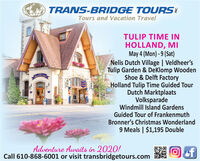 TRANS-BRIDGE TOURSTours and Vacation TravelTULIP TIME INHOLLAND, MIMay 4 (Mon) - 9 (Sat)Nelis Dutch Village | Veldheer'sTulip Garden & DeKlomp WoodenShoe & Delft FactoryHolland Tulip Time Guided TourDutch MarktplaatsVolksparadeWindmill Island GardensGuided Tour of FrankenmuthBronner's Christmas Wonderland9 Meals | $1,195 DoubleBwerCastinShapsAdventure Awaits in 2020!Call 610-868-6001 or visit transbridgetours.comof TRANS-BRIDGE TOURS Tours and Vacation Travel TULIP TIME IN HOLLAND, MI May 4 (Mon) - 9 (Sat) Nelis Dutch Village | Veldheer's Tulip Garden & DeKlomp Wooden Shoe & Delft Factory Holland Tulip Time Guided Tour Dutch Marktplaats Volksparade Windmill Island Gardens Guided Tour of Frankenmuth Bronner's Christmas Wonderland 9 Meals | $1,195 Double Bwer Castin Shaps Adventure Awaits in 2020! Call 610-868-6001 or visit transbridgetours.com of