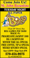 Come Join Us!St. John ByzantineTUESDAY NIGHTALL PAPER165 East 20th Street, Haz.REG GAMES PAY 50/60MAGIC #'sPROGRESSIVE JACKPOT 1000BIG J JACKPOT-200WINNER TAKE ALL SPECIALFREE COFFEE, TIP & SPECIALWEEKLY KITCHEN SPECIALOpen 4:30PM  Bingo Starts 6PM570-454-9075Lic #1493/#2751 Come Join Us! St. John Byzantine TUESDAY NIGHT ALL PAPER 16 5 East 20th Street, Haz. REG GAMES PAY 50/60 MAGIC #'s PROGRESSIVE JACKPOT 1000 BIG J JACKPOT-200 WINNER TAKE ALL SPECIAL FREE COFFEE, TIP & SPECIAL WEEKLY KITCHEN SPECIAL Open 4:30PM  Bingo Starts 6PM 570-454-9075 Lic #1493/#2751