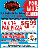 PICKUPEAT-IN ORDELIVEREDHELLSKITCHEN13 N. Broad Street, West Hazleton(570) 453-2222Open Sundays 11am-9pm; Tues. thru Sat. 10am-10pm; Closed Mondays14 x 14 $$5 99%24PAN PIZZA+taxOffer good 3/1/2020-3/7/2020. Cannot be combined withany other offer. Must mention coupon when placing order.CATERING ON & OFF PREMISES!BUILD-YOUR-OWN MENUSTARTING AT $5.95 & UP CateringPARTY & EVENTCALL FOR DETAILSCheck Our Facebook Specials!facebook.com/HellsKitchenWestHazletonPa PICKUP EAT-IN OR DELIVERED HELLS KITCHEN 13 N. Broad Street, West Hazleton (570) 453-2222 Open Sundays 11am-9pm; Tues. thru Sat. 10am-10pm; Closed Mondays 14 x 14 $ $5 99 %24 PAN PIZZA +tax Offer good 3/1/2020-3/7/2020. Cannot be combined with any other offer. Must mention coupon when placing order. CATERING ON & OFF PREMISES! BUILD-YOUR-OWN MENU STARTING AT $5.95 & UP Catering PARTY & EVENT CALL FOR DETAILS Check Our Facebook Specials! facebook.com/HellsKitchenWestHazletonPa