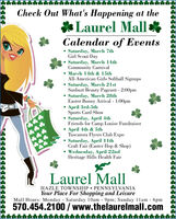 Check Out What's Happening at theLaurel Mall*Calendar of EventsSaturday, March 7thGirl Scout DaySaturday, March 14thCommunity Carnival March 14th & 15thAll-American Girls Softball Signups Saturday, March 21stSunburt Beauty Pageant - 2:00pm Saturday, March 28thEaster Bunny Arrival - 1:00pm April 3rd-5thSports Card Show Saturday, April 4thFriends for Camp Louise Fundraiser April 4th & 5thTuscarora Flyers Club Expo Saturday, April 1lthCraft Fair (Easter Hop & Shop) Wednesday, April 22ndHeritage Hills Health Fair***Laurel MallHAZLE TOWNSHIP  PENNS YLVANIAYour Place For Shopping and LeisureMall Hours: Monday Saturday 10am - 9pm; Sunday 11am - 6pm570.454.2100 / www.thelaurelmall.com Check Out What's Happening at the Laurel Mall* Calendar of Events Saturday, March 7th Girl Scout Day Saturday, March 14th Community Carnival  March 14th & 15th All-American Girls Softball Signups  Saturday, March 21st Sunburt Beauty Pageant - 2:00pm  Saturday, March 28th Easter Bunny Arrival - 1:00pm  April 3rd-5th Sports Card Show  Saturday, April 4th Friends for Camp Louise Fundraiser  April 4th & 5th Tuscarora Flyers Club Expo  Saturday, April 1lth Craft Fair (Easter Hop & Shop)  Wednesday, April 22nd Heritage Hills Health Fair *** Laurel Mall HAZLE TOWNSHIP  PENNS YLVANIA Your Place For Shopping and Leisure Mall Hours: Monday Saturday 10am - 9pm; Sunday 11am - 6pm 570.454.2100 / www.thelaurelmall.com
