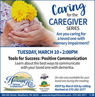 Caringfor theCAREGIVERSERIESAre you caring fora loved one withmemory impairment?TUESDAY, MARCH 10  2:00PMTools for Success: Positive CommunicationLearn about the best ways to communicatewith your loved one with dementia.On-site care available for yourloved one during the meeting.207 BESTOFSENIORCOMMUNITYEmbracing life and possibilities for 20 years and counting!RSVP by March 6th by callingRachael at 570-365-3077AWARD-WINNINGCOMMUNITY800 6th Street. Weatherlv. PA 18255  www.heritagehillsenior.com  570-365-3077 &e Caring for the CAREGIVER SERIES Are you caring for a loved one with memory impairment? TUESDAY, MARCH 10  2:00PM Tools for Success: Positive Communication Learn about the best ways to communicate with your loved one with dementia. On-site care available for your loved one during the meeting. 207 BESTOF SENIOR COMMUNITY Embracing life and possibilities for 20 years and counting! RSVP by March 6th by calling Rachael at 570-365-3077 AWARD-WINNING COMMUNITY 800 6th Street. Weatherlv. PA 18255  www.heritagehillsenior.com  570-365-3077 &e
