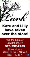 "larkKate and Lillyhave takenover the store!On the Square""Orwigsburg, PA570-292-2255Store Hours:Wed. to Fri. - 10 to 5Sat. - 10 to 4 lark Kate and Lilly have taken over the store! On the Square"" Orwigsburg, PA 570-292-2255 Store Hours: Wed. to Fri. - 10 to 5 Sat. - 10 to 4"