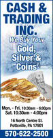 CASH &TRADINGINC.We Buy YourGold,Silver &CoinsMon. - Fri. 10:30am - 6:00pmSat. 10:30am - 4:00pm16 North Centre St.Pottsville, PA 17901570-622-2500 CASH & TRADING INC. We Buy Your Gold, Silver & Coins Mon. - Fri. 10:30am - 6:00pm Sat. 10:30am - 4:00pm 16 North Centre St. Pottsville, PA 17901 570-622-2500