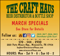 THE CRAFT HAUSBEER DISTRIBUTOR & BOTTLE SHOPMARCH SPECIALSSee Store for DetailsFollow us: A fOy Distributor of the Year!2019, 2017, 2016, 2015570 - 544 - 29302881 Potts Miners Hwy., Minersville, PA 17954buybeer@minerscrafthaus.comwww.minerscrafthaus.comHOURS: Mon - Sat 9 - 8 : Sun 10 - 2 THE CRAFT HAUS BEER DISTRIBUTOR & BOTTLE SHOP MARCH SPECIALS See Store for Details Follow us: A fOy Distributor of the Year! 2019, 2017, 2016, 2015 570 - 544 - 2930 2881 Potts Miners Hwy., Minersville, PA 17954 buybeer@minerscrafthaus.com www.minerscrafthaus.com HOURS: Mon - Sat 9 - 8 : Sun 10 - 2
