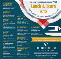 JOIN US AT LUTHER RIDGE FOR OUR 2020FEBRUARY 12THLunch & LearnKathy Farr-ParkerKathleen J. Farr-Parker Inc.JOIN US ON THE FOLLOWING WEDNESDAYS ATopic: Medicare BasicsSeriesMARCH 11THBrenda ZechmanDept. of Veterans AffairsTopic: Veterans BenefitsAUGUST 12THPatrick KaneAPRIL 8THETA Insurance GroupAshley Securda, Esq.Williamson, Friedberg &Topic: Getting the mostfrom your MedicareSupplements and Rx PlansJonesTopic: The two mostimportant questions whena loved one passes awaySEPTEMBER 9THDECEMBER 9THMerryMingle /Professionals OnlyAndre GrantLehigh Valley HospitalSchuylkillTopic: What's happening atLVHN-Schuylkill?MAY 13THSamantha HowertonGabe KamarouskyGeisinger/St. Luke'sOrwigsburgTopic: Hospital updateHolistic HealingTopic: Spa-liday massagefor winter skinOCTOBER 14THPlease RSVP to Stacie Renninger to reserve yourDeanna Orlowsky & Brianspot at Stacie.L.Renninger@consulatehc.comJUNE 10THCampbell OOSS andProtective ServicesDr. Buddy TouchinskyHealthy HabitsTopic: Alternativeapproaches for stubborndigestive issuesTopic: What can the OOSSdo for you?LUTHER RIDGENOVEMBER 11THEric MikaAT SEIDERS HILLJULY 8THWilliamson, Friedberg &Lisa GrigalonisJonesA proud member of the Consulate Health Care familySchuylkill County ActionTopic: Identity TheftTopic: The importance of aPower of Attorney160 Red Horse Road, Pottsville, PA 17901P. (570) 621-7200  lutherridge.com12 PM JOIN US AT LUTHER RIDGE FOR OUR 2020 FEBRUARY 12TH Lunch & Learn Kathy Farr-Parker Kathleen J. Farr-Parker Inc. JOIN US ON THE FOLLOWING WEDNESDAYS A Topic: Medicare Basics Series MARCH 11TH Brenda Zechman Dept. of Veterans Affairs Topic: Veterans Benefits AUGUST 12TH Patrick Kane APRIL 8TH ETA Insurance Group Ashley Securda, Esq. Williamson, Friedberg & Topic: Getting the most from your Medicare Supplements and Rx Plans Jones Topic: The two most important questions when a loved one passes away SEPTEMBER 9TH DECEMBER 9TH MerryMingle / Professionals Only Andre Grant Lehigh Valley Hospital Schuylkill Topic: What's happening at LVHN-Schuylkill? MAY 13TH Samantha Howerton Gabe Kamarousky Geisinger/St. Luke's Orwigsburg Topic: Hospital update Holistic Healing Topic: Spa-liday massage for winter skin OCTOBER 14TH Please RSVP to Stacie Renninger to reserve your Deanna Orlowsky & Brian spot at Stacie.L.Renninger@consulatehc.com JUNE 10TH Campbell OOSS and Protective Services Dr. Buddy Touchinsky Healthy Habits Topic: Alternative approaches for stubborn digestive issues Topic: What can the OOSS do for you? LUTHER RIDGE NOVEMBER 11TH Eric Mika AT SEIDERS HILL JULY 8TH Williamson, Friedberg & Lisa Grigalonis Jones A proud member of the Consulate Health Care family Schuylkill County Action Topic: Identity Theft Topic: The importance of a Power of Attorney 160 Red Horse Road, Pottsville, PA 17901 P. (570) 621-7200  lutherridge.com 12 PM