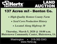 SAHertzLANDAUCTIONReal Estate Services137 Acres m/l - Benton Co. High-Quality Benton County Farm Seed Corn Production History Located Along Highway 30Thursday, March 5, 2020 @ 10:00 a.m.Blairstown Community Center, Blairstown, IAWashington319-382-3343www.Hertz.ag SAHertz LAND AUCTION Real Estate Services 137 Acres m/l - Benton Co.  High-Quality Benton County Farm  Seed Corn Production History  Located Along Highway 30 Thursday, March 5, 2020 @ 10:00 a.m. Blairstown Community Center, Blairstown, IA Washington 319-382-3343 www.Hertz.ag