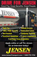 DRIVE FOR JENSENGreat Pay. Great Benefits. Great People.JENSEN596/ High Pay100% PAID Benefits /Dedicated Lanes/Steady Income/Non-hazmat/ Company TrainingVExcellent Hometime /2 years experienceFull/Part Time AvailableApply online or call Tim Jensenfor an interview today!JENSENwww.JensenTransport.com  1-800-772-1734 DRIVE FOR JENSEN Great Pay. Great Benefits. Great People. JENSEN 596 / High Pay 100% PAID Benefits /Dedicated Lanes /Steady Income /Non-hazmat / Company Training VExcellent Hometime /2 years experience Full/Part Time Available Apply online or call Tim Jensen for an interview today! JENSEN www.JensenTransport.com  1-800-772-1734