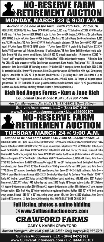 "NO-RESERVE FARMRETREMENT AUCTIONMONDAY, MARCH 23 @ 9:30 A.M.Auction to be held at the farm: 6026 26th Ave., Vinton, IAHIGHLIGHTS INCLUDE: ""8 John Deere 8430 MFWD tractor, 5.183 hrs: 12 John Deere 7230R MFWD tractor.3,418 hrs.: 16 John Deere 6155R MFWD tractor & John Deere 640R loader, 2,450 hrs.: 06 John Deere4720 MFWD tractor w John Deere 400CX loader, 1.006 hrs.: 12 John Deere S660 4wd combine. 1.883eng/1,209 sep. hrs. 10 John Deere 635F 35 HydraRlex grain platform: ""09 John Deere 606C BRI0"" cornhead: ""09 John Deere 1790 CCS 16/31 planter: 17 John Deere 1590 15 grain dril. Great Plains 8328 30Series VIlII Discovator soil finisher: Kewanee 14 cultimulcher: '18 John Deere 560R Premium round baler:John Deere 946 disc mower conditioner: Kuhn SR 300 12 wheel speed rake: ""19 Anderson IFX660 X-Tractor"" self-propelled bale wrapper: Kuhn Vertical Max"" VT156 mixer feeder wagon: ""19 Highline BalePro CFR 650 bale processor w/Top Gun blower attachment: Kuhn Knight ""ProSpread"" PS 150 manurespreader: John Deere HX15 15 batwing mower: 19 Sittler 509 9 compost turner: Feed Train 3000 3,250Ib. portable bulk bin: Brent 976 grain cart: Brent 744 gravity wagon: (2) Westfield MKX hyd. Swing awayaugers: Land Pride PS1572 72 3-pt. seeder: Land Pride 62"" 3-pt rotary tiller: John Deere MX6 6 3-pt.rotary mower: ""06 Freightliner Columbia 112 Day Cab Semi. 277.000 miles: ""04 Timpte 42' hopper bottomgrain trailer: 1 EBY Ruff Neck 26 alum. gooseneck tandem axle livestock trailer: PJ 25 gooseneck dualtandem axle flatbed trailer: Quantity of farm related & farm support items.Rich Red Angus Farms  Kurt & Jane RichEquipment Questions: Kurt (319) 981-1506Auction Managers: Jim Huff (319) 931-9292 & Dan SullivanSullivan Auctioneers, LLC  (844) 847-2161www.SullivanAuctioneers.com Lic. #444000107NO-RESERVE FARMRETIREMENT AUCTIONTUESDAY, MARCH 24 @ 9:00 A.M.Auction to be held at the farm: 1645 220th St., Independence, IAHIGHLIGHTS INCLUDE: John Deere 8335R MFWD tractor. 1.399 hours: John Deere 8420 MFWD "