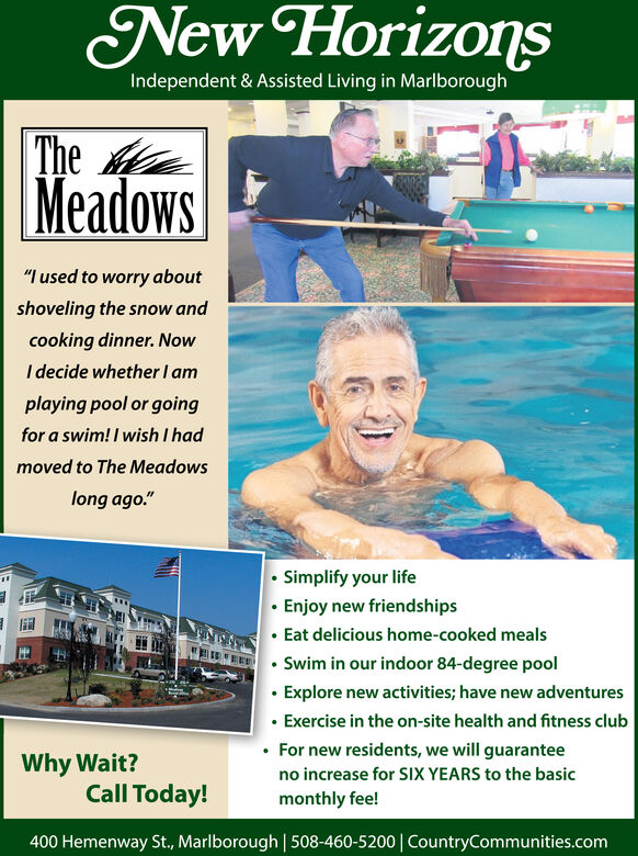 """New HorizonsIndependent & Assisted Living in MarlboroughTheMeadows""""I used to worry aboutshoveling the snow andcooking dinner. NowI decide whether I amplaying pool or goingfor a swim! I wish I hadmoved to The Meadowslong ago."""" Simplify your life Enjoy new friendships Eat delicious home-cooked meals Swim in our indoor 84-degree pool Explore new activities; have new adventures Exercise in the on-site health and fitness club For new residents, we will guaranteeWhy Wait?Call Today!no increase for SIX YEARS to the basicmonthly fee!400 Hemenway St., Marlborough   508-460-5200  CountryCommunities.com New Horizons Independent & Assisted Living in Marlborough The Meadows """"I used to worry about shoveling the snow and cooking dinner. Now I decide whether I am playing pool or going for a swim! I wish I had moved to The Meadows long ago.""""  Simplify your life  Enjoy new friendships  Eat delicious home-cooked meals  Swim in our indoor 84-degree pool  Explore new activities; have new adventures  Exercise in the on-site health and fitness club  For new residents, we will guarantee Why Wait? Call Today! no increase for SIX YEARS to the basic monthly fee! 400 Hemenway St., Marlborough   508-460-5200  CountryCommunities.com"""