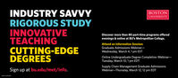 INDUSTRY SAVVYRIGOROUS STUDYINNOVATIVETEACHINGCUTTING-EDGEDEGREESBOSTONUNIVERSITYDiscover more than 80 part-time programs offeredevenings & online at BU's Metropolitan College.Attend an Information Session:Graduate Admissions Webinar-Wednesday, March 4, 1 pm ESTOnline Undergraduate Degree Completion Webinar-Tuesday, March 1O, 1 pm EDTSign up at bu.edu/met/info.Supply Chain Management Graduate AdmissionsWebinar-Thursday, March 12, 12 pm EDTNWCNI3873007 INDUSTRY SAVVY RIGOROUS STUDY INNOVATIVE TEACHING CUTTING-EDGE DEGREES BOSTON UNIVERSITY Discover more than 80 part-time programs offered evenings & online at BU's Metropolitan College. Attend an Information Session: Graduate Admissions Webinar- Wednesday, March 4, 1 pm EST Online Undergraduate Degree Completion Webinar- Tuesday, March 1O, 1 pm EDT Sign up at bu.edu/met/info. Supply Chain Management Graduate Admissions Webinar-Thursday, March 12, 12 pm EDT NWCNI3873007