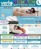 "verlo MISMATCHCMATTRESSMATTRESS SALEWHY MISMATCH?We use mismatched ordiscontinued fabrics to cover yourhigh-quality Verlo mattress. Put asheet on it and the only differenceyou'll notice is the price.20+ YEARSThank you McHenry County for continually voting us yourRUNNING#1 MATTRESS STORECOMFOREvery Verlo mattress is adjustable and comes with a LifetimeComfort Guarantee. If your body changes or you change your mind,we will adjust it so you can love your mattress again,HURRY IN!Sale Ends March 21""While Supplies Last!LIFETIMETake the risk out of mattress shopping with the assurance ofadjustable comfort for the lifetime of your mattress.CARAITINADJUSTABLE BEDSTWIN MATTRESSStarting at$129Great for watching TV or reading in bedReduces snoring & acid reflux effectsQUEEN MATTRESSStarting atAlleviates lower back, knee & leg painAids in circulation$254Relieve pressure by raising your headv3 Mattress Collectionv5 Mattress Collectionv7 Mattress CollectionSAVE $100SAVE $150SAVE Y $200OUPUPOne coupon per ansacton. May not be uned on preon purchaneSee tor detu Whde usesles lan Cps -21-2020Ore coupon per ansacton May net be used on pres prchunaSee stone for detah. Whe unpples last Capres 3-21-2020One coucon per traracton May net be uned on prevoun puchaneSee soe for detals Whe seelen last Egees 3-21-2020v9 Mattress Collectionv11 Mattress CollectionFREE Adjustable BedSAVE Y% $300FREEUpgrade to an Adjustable Bed!SAVE $25OUPwith any v v9 or vQueen or King set pumchase.One coupon peransacton May nor be uad on pevioupuchaeOne coupon per tansacton. May not be used on prevos urchneSee e r dets Whe ees la. Cpes 3-21-2020One coupon per tranacton. May not be used on previoun purchanedetas While suncetes tant Crpres 3-21-2020See store for deta Whe sunpples lant Expines 3-21-2020LAKE GENEVA2462 Hwy 120262.249.0420CRYSTAL LAKE5150 North West HwyMCHENRYverlo.com3710 West Elm St.815.578.8375800.224.VERLO815.455.2570*See Store for Detailsf facebook.com/verlomattresstwitter.com/verlastoresO youtube.com/erlomattress verlo MISMATCHC MATTRESS MATTRESS SALE WHY MISMATCH? We use mismatched or discontinued fabrics to cover your high-quality Verlo mattress. Put a sheet on it and the only difference you'll notice is the price. 20+ YEARS Thank you McHenry County for continually voting us your RUNNING #1 MATTRESS STORE COMFOR Every Verlo mattress is adjustable and comes with a Lifetime Comfort Guarantee. If your body changes or you change your mind, we will adjust it so you can love your mattress again, HURRY IN! Sale Ends March 21"" While Supplies Last! LIFETIME Take the risk out of mattress shopping with the assurance of adjustable comfort for the lifetime of your mattress. CARAITIN ADJUSTABLE BEDS TWIN MATTRESS Starting at $129 Great for watching TV or reading in bed Reduces snoring & acid reflux effects QUEEN MATTRESS Starting at Alleviates lower back, knee & leg pain Aids in circulation $254 Relieve pressure by raising your head v3 Mattress Collection v5 Mattress Collection v7 Mattress Collection SAVE $100 SAVE $150 SAVE Y $200O UP UP One coupon per ansacton. May not be uned on preon purchane See tor detu Whde usesles lan Cps -21-2020 Ore coupon per ansacton May net be used on pres prchuna See stone for detah. Whe unpples last Capres 3-21-2020 One coucon per traracton May net be uned on prevoun puchane See soe for detals Whe seelen last Egees 3-21-2020 v9 Mattress Collection v11 Mattress Collection FREE Adjustable Bed SAVE Y% $300 FREE Upgrade to an Adjustable Bed! SAVE $25O UP with any v v9 or v Queen or King set pumchase. One coupon peransacton May nor be uad on pevioupuchae One coupon per tansacton. May not be used on prevos urchne See e r dets Whe ees la. Cpes 3-21-2020 One coupon per tranacton. May not be used on previoun purchane detas While suncetes tant Crpres 3-21-2020 See store for deta Whe sunpples lant Expines 3-21-2020 LAKE GENEVA 2462 Hwy 120 262.249.0420 CRYSTAL LAKE 5150 North West Hwy MCHENRY verlo.com 3710 West Elm St. 815.578.8375 800.224.VERLO 815.455.2570 *See Store for Details f facebook.com/verlomattress twitter.com/verlastores O youtube.com/erlomattress"