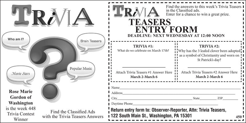 Find the answers to this week's Trivia Teasers Iin the Classified ads.Enter for a chance to win a great prize.TRAVIA TRAATEASERSENTRY FORMDEADLINE: NEXT WEDNESDAY AT 12:00 NOONWho am 1?Brain TeasersTRIVIA #1:TRIVIA #2:Why has the 3 leafed clover been adoptedas a symbol of Christianity and worn onSt Patrick's day?What do we celebrate on March 17th?Popular MusicMovie StarsAttach Trivia Teasers #1 Answer HereAttach Trivia Teasers #2 Answer HereMarch 2-March 6March 2-March 6NameRose MarieAddressGordon ofCityStateZIPWashingtonis the week 448Daytime PhoneReturn entry form to: Observer-Reporter, Attn: Trivia Teasers,Find the Classified AdsTrivia ContestWinnerwith the Trivia Teasers Answers 1 122 South Main St., Washington, PA 15301450 ! Find the answers to this week's Trivia Teasers I in the Classified ads. Enter for a chance to win a great prize. TRAVIA TRAA TEASERS ENTRY FORM DEADLINE: NEXT WEDNESDAY AT 12:00 NOON Who am 1? Brain Teasers TRIVIA #1: TRIVIA #2: Why has the 3 leafed clover been adopted as a symbol of Christianity and worn on St Patrick's day? What do we celebrate on March 17th? Popular Music Movie Stars Attach Trivia Teasers #1 Answer Here Attach Trivia Teasers #2 Answer Here March 2-March 6 March 2-March 6 Name Rose Marie Address Gordon of City State ZIP Washington is the week 448 Daytime Phone Return entry form to: Observer-Reporter, Attn: Trivia Teasers, Find the Classified Ads Trivia Contest Winner with the Trivia Teasers Answers 1 122 South Main St., Washington, PA 15301 450 !