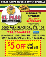 GREAT HAPPY HOUR & LUNCH SPECIALSSERVINGMENUDO EACHSUNDAY!EL PASOMARGARITAPITCHERSALL DAYSATURDAYSMexican GrillLime or Flavored!$15.99 (reg $20.75)2000 PARK PLACE DR., STE. 101WASHINGTON (ACROSS RT 19 FROM QUAIL ACRES)724-206-9919MON-THURS 11AM-10PM  FRI 11AM-10:3OPMSAT 11AM-10:30PM  SUN 11AM-9PMLike us onfacebooktotal5 OFF food billof $20 or more  excludes alcoholONLY ONE COUPON per TABLE  Not valid on SEPARATE CHECKSWASHINGTON  724-206-9919With this coupon. NOT VALID with OTHER OFFERS or on SPECIALS.NOT VALID WITH HAPPY HOUR DRINK SPECIALS. GREAT HAPPY HOUR & LUNCH SPECIALS SERVING MENUDO EACH SUNDAY! EL PASO MARGARITA PITCHERS ALL DAY SATURDAYS Mexican Grill Lime or Flavored! $15.99 (reg $20.75) 2000 PARK PLACE DR., STE. 101 WASHINGTON (ACROSS RT 19 FROM QUAIL ACRES) 724-206-9919 MON-THURS 11AM-10PM  FRI 11AM-10:3OPM SAT 11AM-10:30PM  SUN 11AM-9PM Like us on facebook total 5 OFF food bill of $20 or more  excludes alcohol ONLY ONE COUPON per TABLE  Not valid on SEPARATE CHECKS WASHINGTON  724-206-9919 With this coupon. NOT VALID with OTHER OFFERS or on SPECIALS. NOT VALID WITH HAPPY HOUR DRINK SPECIALS.