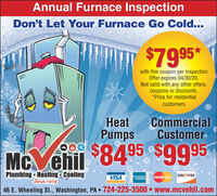 Annual Furnace InspectionDon't Let Your Furnace Go Cold...$7995*with this coupon per inspectionOffer expires 04/30/20.Not valid with any other offers,coupons or discounts.*Price for residentialcustomerseatCommercialCustomerPumpsMc ehil 8495 $9995Plumbing  Heating CoolingSince 1909VISAAMERICANEXPRESSMasterCardDISCOVER46 E. Wheeling St., Washington, PA  724-225-3500 www.mcvehil.com Annual Furnace Inspection Don't Let Your Furnace Go Cold... $7995* with this coupon per inspection Offer expires 04/30/20. Not valid with any other offers, coupons or discounts. *Price for residential customers eat Commercial Customer Pumps Mc ehil 8495 $9995 Plumbing  Heating Cooling Since 1909 VISA AMERICAN EXPRESS MasterCard DISCOVER 46 E. Wheeling St., Washington, PA  724-225-3500 www.mcvehil.com