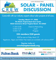 LUNCH PROGRAM SERIESSOLAR - PANELDISCUSSIONCREWCOMMERCIAL REAL ESTATE WOMENHAMPTON ROADSCome talk with our industry experts about solar projects of all sizes.Tuesday, March 17th, 2020The Westin Virginia Beach Town Center4535 Commerce Street Virginia Beach, VA 2346211:30-12:00Check In/Networking12:00-12:30Lunch12:30-1:15Program$35 members/$50 guestsRSVP by noon on Friday, March 13thVegetarian, Vegan and Gluten Free meals are available with advance RSVPRegister today at:crewhamptonroads.orgDIAMOND SPONSORGOLD SPONSORSILVER SPONSORKimley »Horn ARMADA HOFFLERFulton Bank PINNACLEPROPERTIESMARSH & MCLENNANAGENCYREAL ESTATE INVESTMENT GROUPTransforming the Commercial Real Estate Industry by Advancing Women Globally LUNCH PROGRAM SERIES SOLAR - PANEL DISCUSSION CREW COMMERCIAL REAL ESTATE WOMEN HAMPTON ROADS Come talk with our industry experts about solar projects of all sizes. Tuesday, March 17th, 2020 The Westin Virginia Beach Town Center 4535 Commerce Street Virginia Beach, VA 23462 11:30-12:00 Check In/Networking 12:00-12:30 Lunch 12:30-1:15 Program $35 members/$50 guests RSVP by noon on Friday, March 13th Vegetarian, Vegan and Gluten Free meals are available with advance RSVP Register today at: crewhamptonroads.org DIAMOND SPONSOR GOLD SPONSOR SILVER SPONSOR Kimley »Horn ARMADA HOFFLER Fulton Bank PINNACLE PROPERTIES MARSH & MCLENNAN AGENCY REAL ESTATE INVESTMENT GROUP Transforming the Commercial Real Estate Industry by Advancing Women Globally