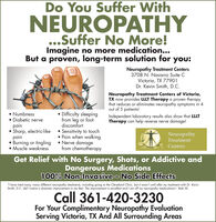 "Do You Suffer WithNEUROPATHY...Suffer No More!Imagine no more medication...But a proven, long-term solution for you:Neuropathy Treatment Centers3708 N. Navarro Suite CVictoria, TX 77901Dr. Kevin Smith, D.c.Neuropathy Treatment Centers of Victoria,TX now provides LLLT Therapy a proven therapythat reduces or eliminates neuropathy symptoms in 4out of 5 patients!Independent laboratory results also show that LLLTTherapy can help reverse nerve damage!Numbness Diabetic nervepainSharp, electric-likepain Burning or tingling  Nerve damage Muscle weakness Difficulty sleepingfrom leg or footdiscomfort Sensitivity to touch Pain when walkingNeuropathyTreatmentCentersfrom chemotherapyGet Relief with No Surgery, Shots, or Addictive andDangerous Medications100% Non-Invasive - No Side Effects""I have tried many, many different neuropathy treatments, including going to the Cleveland Clinic, but it wasn't until after my treatment with Dr. KevinSmith, D.C. did I notice a dramatic improvement in my feet. The improvement is excellent and I am off my neuropathy medications! - Bob W.Call 361-420-3230For Your Complimentary Neuropathy EvaluationServing Victoria, TX And All Surrounding Areas Do You Suffer With NEUROPATHY ...Suffer No More! Imagine no more medication... But a proven, long-term solution for you: Neuropathy Treatment Centers 3708 N. Navarro Suite C Victoria, TX 77901 Dr. Kevin Smith, D.c. Neuropathy Treatment Centers of Victoria, TX now provides LLLT Therapy a proven therapy that reduces or eliminates neuropathy symptoms in 4 out of 5 patients! Independent laboratory results also show that LLLT Therapy can help reverse nerve damage! Numbness  Diabetic nerve pain Sharp, electric-like pain  Burning or tingling  Nerve damage  Muscle weakness  Difficulty sleeping from leg or foot discomfort  Sensitivity to touch  Pain when walking Neuropathy Treatment Centers from chemotherapy Get Relief with No Surgery, Shots, or Addictive and Dangerous Medications 100% Non-Invasive - No Side Effects ""I have tried many, many different neuropathy treatments, including going to the Cleveland Clinic, but it wasn't until after my treatment with Dr. Kevin Smith, D.C. did I notice a dramatic improvement in my feet. The improvement is excellent and I am off my neuropathy medications! - Bob W. Call 361-420-3230 For Your Complimentary Neuropathy Evaluation Serving Victoria, TX And All Surrounding Areas"