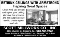 RETHINK CEILINGS WITH ARMSTRONGInspiring Great SpacesLet us help you designand layout your ceiling.We have the gridworkand the supplies you'llneed to create a greatnew look!SCOTT MILLWORK CO., INC40 N. Sillyman St., Cressona, PA  570-385-2046Hours: Monday to Friday 7 am to 5 pm  Saturday 7 am to 4 pmALL MAJOR CREDIT CARDS ACCEPTED! RETHINK CEILINGS WITH ARMSTRONG Inspiring Great Spaces Let us help you design and layout your ceiling. We have the gridwork and the supplies you'll need to create a great new look! SCOTT MILLWORK CO., INC 40 N. Sillyman St., Cressona, PA  570-385-2046 Hours: Monday to Friday 7 am to 5 pm  Saturday 7 am to 4 pm ALL MAJOR CREDIT CARDS ACCEPTED!