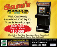 PennsylvaniaSKILILSam'sPLA CEINSTANTGAMESLOTTERYNUMBERSGAMESVisit Our NewlyRemodeled 1700 Sq. Ft.Store & Keno LoungeDaily CashPayout Over$10,000-Check Out Our New Premium Cigar Humidors!Thousands of Cigars Now in Stock!Instant Lottery Sold HereMon.-Sat. 9AM - 9PM  Sun. 9:30 - 5PMPennsylvaniaSRILTMain EntrancePENNSYLVANIALOTTERYCressona MallLke sonFacebook Pennsylvania SKILIL Sam's PLA CE INSTANT GAMES LOTTERY NUMBERS GAMES Visit Our Newly Remodeled 1700 Sq. Ft. Store & Keno Lounge Daily Cash Payout Over $10,000- Check Out Our New Premium Cigar Humidors! Thousands of Cigars Now in Stock! Instant Lottery Sold Here Mon.-Sat. 9AM - 9PM  Sun. 9:30 - 5PM Pennsylvania SRILT Main Entrance PENNSYLVANIA LOTTERY Cressona Mall Lke son Facebook