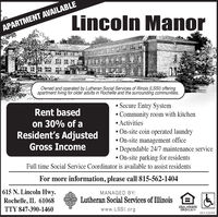 Lincoln ManorAPARTMENT AVAILABLEOwned and operated by Lutheran Social Services of Illinois (LSSI) offeringapartment living for older adults in Rochelle and the surrounding communities.Secure Entry SystemCommunity room with kitchen Activities On-site coin operated laundry On-site management office Dependable 24/7 maintenance service On-site parking for residentsRent basedon 30% of aResident's AdjustedGross IncomeFull time Social Service Coordinator is available to assist residentsFor more information, please call 815-562-1404615 N. Lincoln Hwy.Rochelle, IL 61068MANAGED BY:Lutheran Social Services of IllinoisTTY 847-390-1460www.LSSI.orgEQUAL HOUSINGOFPORTUNITY01132019 Lincoln Manor APARTMENT AVAILABLE Owned and operated by Lutheran Social Services of Illinois (LSSI) offering apartment living for older adults in Rochelle and the surrounding communities. Secure Entry System Community room with kitchen  Activities  On-site coin operated laundry  On-site management office  Dependable 24/7 maintenance service  On-site parking for residents Rent based on 30% of a Resident's Adjusted Gross Income Full time Social Service Coordinator is available to assist residents For more information, please call 815-562-1404 615 N. Lincoln Hwy. Rochelle, IL 61068 MANAGED BY: Lutheran Social Services of Illinois TTY 847-390-1460 www.LSSI.org EQUAL HOUSING OFPORTUNITY 01132019