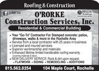 """Roofing & ConstructionWickBuildingsAuthorized Wick BulderO'RORKEConstruction Services, Inc.f Like usResidential & Commercial Buildingv Your """"Go-To"""" Contractor For Stamped concrete: patios,driveways, walks & more in the Rochelle Areav Service from a local contractor with 25 years in businessv Licensed and insured servicesSuperior workmanship and materialsEnhanced lifetime limited transferable roofing warranty(covering materials & labor)v NEW DELIVERY SÉRVICE: Rock & dirt upon requestv FLATWORK v SIDING - REMODELING V ADDITIONS815.562.8254104 Maple Court, Rochelle Roofing & Construction Wick Buildings Authorized Wick Bulder O'RORKE Construction Services, Inc. f Like us Residential & Commercial Building v Your """"Go-To"""" Contractor For Stamped concrete: patios, driveways, walks & more in the Rochelle Area v Service from a local contractor with 25 years in business v Licensed and insured services Superior workmanship and materials Enhanced lifetime limited transferable roofing warranty (covering materials & labor) v NEW DELIVERY SÉRVICE: Rock & dirt upon request v FLATWORK v SIDING - REMODELING V ADDITIONS 815.562.8254 104 Maple Court, Rochelle"""