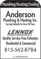 Plumbing/Heating/CoolingAndersonPlumbing & Heating Inc.Serving Rochelle For Over 40 YearsLENNOXQuality Service- Free EstimatesResidential & Commercial815-562-8784Lic.#058-087891 Plumbing/Heating/Cooling Anderson Plumbing & Heating Inc. Serving Rochelle For Over 40 Years LENNOX Quality Service- Free Estimates Residential & Commercial 815-562-8784 Lic.#058-087891