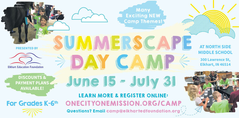 ManyExciting NEWCamp Themes!SUMMERSCAPEDAY CAMPJune 15 - July 31AT NORTH SIDEPRESENTED BYMIDDLE SCHOOL300 Lawrence St,Elkhart, IN 46514Elkhart Education FoundationDISCOUNTS &PAYMENT PLANSAVAILABLE!LEARN MORE & REGISTER ONLINE:For Grades K-6th ONECITYONEMISSION.ORG/CAMPQuestions? Email camp@elkhartedfoundation.org. Many Exciting NEW Camp Themes! SUMMERSCAPE DAY CAMP June 15 - July 31 AT NORTH SIDE PRESENTED BY MIDDLE SCHOOL 300 Lawrence St, Elkhart, IN 46514 Elkhart Education Foundation DISCOUNTS & PAYMENT PLANS AVAILABLE! LEARN MORE & REGISTER ONLINE: For Grades K-6th ONECITYONEMISSION.ORG/CAMP Questions? Email camp@elkhartedfoundation.org.