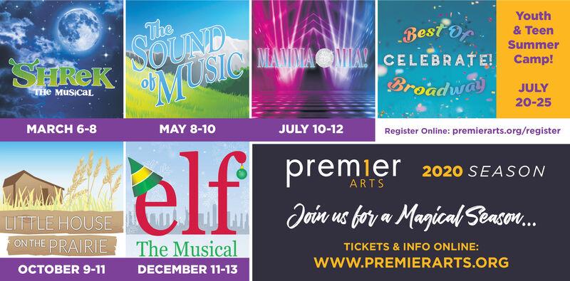 YouthTheBest OfMANIMAOVMLA! CELEBRATE! Camp!Broadwa& TeenSummerSEREKSOUNDTHe MuSicalJULY20-25MARCH 6-8MAY 8-10JULY 10-12Register Online: premierarts.org/registerelfpremier 2020 SEASONARTSMIMAMATUTTLE HOUSEUU Join us bor a Magical Season.ON THE PRAIRIEThe MusicalTICKETS & INFO ONLINE:www.PREMIERARTS.ORGOCTOBER 9-11DECEMBER 11-13 Youth The Best Of MANIMAOVMLA! CELEBRATE! Camp! Broadwa & Teen Summer SEREK SOUND THe MuSical JULY 20-25 MARCH 6-8 MAY 8-10 JULY 10-12 Register Online: premierarts.org/register elf premier 2020 SEASON ARTS MIMAMAT UTTLE HOUSEUU Join us bor a Magical Season. ON THE PRAIRIE The Musical TICKETS & INFO ONLINE: www.PREMIERARTS.ORG OCTOBER 9-11 DECEMBER 11-13