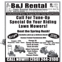 B&J Rental E(MasterCardVISA DISCOVERCARYour Rental Headquarters 415 S. Main St.,WINTER HOURS: Mon-Fri 8am-5pm  Sat. 8-12 Columbia CityLocally Owned for 28 Years  No Coupons Needed  Factory Trained PersonnelCall For Tune-UpSpecial On Your RidingLawn Mowers!Beat the Spring Rush!Includes pick up & delivery back!:EXPIRES3/31/2020$11000Factory Trained Technicians Will:Change OilHusqvarna  Echo  Sears Change Oil Filters Cub Cadet  Toro  John DeereCheck All FluidsCheck All BeltsSnapper  MTDSimplicity Lawn Boy PushAdjust CarburetorCheck BatteryCheck PTOSharpen BladesCALL NOW!! (260) 244-310O B&J Rental E (MasterCard VISA DISCOVER CAR Your Rental Headquarters 415 S. Main St., WINTER HOURS: Mon-Fri 8am-5pm  Sat. 8-12 Columbia City Locally Owned for 28 Years  No Coupons Needed  Factory Trained Personnel Call For Tune-Up Special On Your Riding Lawn Mowers! Beat the Spring Rush! Includes pick up & delivery back!: EXPIRES 3/31/2020 $11000 Factory Trained Technicians Will: Change Oil Husqvarna  Echo  Sears Change Oil Filters Cub Cadet  Toro  John Deere Check All Fluids Check All Belts Snapper  MTD Simplicity  Lawn Boy Push Adjust Carburetor Check Battery Check PTO Sharpen Blades CALL NOW!! (260) 244-310O