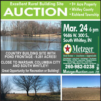 9+ Acre Property Whitley County Richland TownshipExcellent Rural Building SiteMar. 24 69686 W. 300 S.,South Whitley, INMetzgerAC31300015Property Services, LICCOUNTRY BUILDING SITE WITHPOND FRONTAGE - 9.261 ACRES!Real Estate Auctions AppraisalsChad Metzger  Lary Evans  Rod Metzger  Tim HolmesBrent Ruckman  Tim Pitts  Jason Conley Rainelle ShockomeGary Spangle  Brian Evans  Dustin DillonCLOSE TO WARSAW, COLUMBIA CITY Michael Gentry ifay Reimer Dodle Hart John Bumau260-982-0238Great Opportunity for Recreation or Building! MetzgerAuction.comAND SOUTH WHITLEY!NAA  9+ Acre Property  Whitley County  Richland Township Excellent Rural Building Site Mar. 24 6 9686 W. 300 S., South Whitley, IN Metzger AC31300015 Property Services, LIC COUNTRY BUILDING SITE WITH POND FRONTAGE - 9.261 ACRES! Real Estate Auctions Appraisals Chad Metzger  Lary Evans  Rod Metzger  Tim Holmes Brent Ruckman  Tim Pitts  Jason Conley Rainelle Shockome Gary Spangle  Brian Evans  Dustin Dillon CLOSE TO WARSAW, COLUMBIA CITY Michael Gentry ifay Reimer Dodle Hart John Bumau 260-982-0238 Great Opportunity for Recreation or Building! MetzgerAuction.com AND SOUTH WHITLEY! NAA