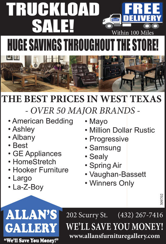 "TRUCKLOADSALE!HUGE SAVINGS THROUGHOUT THE STORE!FREEDELIVERYWithin 100 MilesTHE BEST PRICES IN WEST TEXASOVER 50 MAJOR BRANDS - American Bedding Ashley Albany BestGE Appliances HomeStretchHooker Furniture Largo La-Z-BoyMayo Million Dollar RusticProgressive Samsung SealySpring Air Vaughan-Bassett Winners OnlyALLAN'S 202 Scurry St.GALLERY WE'LL SAVE YOU MONEY!(432) 267-7416www.allansfurnituregallery.com""We'll Save You Money!""309702 TRUCKLOAD SALE! HUGE SAVINGS THROUGHOUT THE STORE! FREE DELIVERY Within 100 Miles THE BEST PRICES IN WEST TEXAS OVER 50 MAJOR BRANDS -  American Bedding  Ashley  Albany  Best GE Appliances  HomeStretch Hooker Furniture  Largo  La-Z-Boy Mayo  Million Dollar Rustic Progressive  Samsung  Sealy Spring Air  Vaughan-Bassett  Winners Only ALLAN'S 202 Scurry St. GALLERY WE'LL SAVE YOU MONEY! (432) 267-7416 www.allansfurnituregallery.com ""We'll Save You Money!"" 309702"