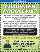 PC REPAIRSCOMPUTERPROBLEMS?PC slow? Annoying Errors and Pop Ups?Internet not working? Are you secure?Not really sure?Relax, with over 20 years experience we have theanswers to ALL your PC problems. And we havea range of unique fixed price services available.Best of all we come to you - at no extra charge.Mention this ad and you get 25%discount off our low labour rates.**Some conditions applyCARE FREE COMPUTINGCall us now on0800 PC PICKUPor 338 8871www.carefree.co.nzCH-8609140AA PC REPAIRS COMPUTER PROBLEMS? PC slow? Annoying Errors and Pop Ups? Internet not working? Are you secure? Not really sure? Relax, with over 20 years experience we have the answers to ALL your PC problems. And we have a range of unique fixed price services available. Best of all we come to you - at no extra charge. Mention this ad and you get 25% discount off our low labour rates.* *Some conditions apply CARE FREE COMPUTING Call us now on 0800 PC PICKUP or 338 8871 www.carefree.co.nz CH-8609140AA