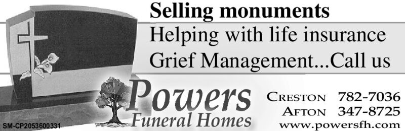 Selling monumentsHelping with life insuranceGrief Management...CallusPowersCRESTON 782-7036AFTON 347-8725SM-CP2053600331Funeral Homeswww.powersfh.com Selling monuments Helping with life insurance Grief Management...Call us Powers CRESTON 782-7036 AFTON 347-8725 SM-CP2053600331 Funeral Homes www.powersfh.com